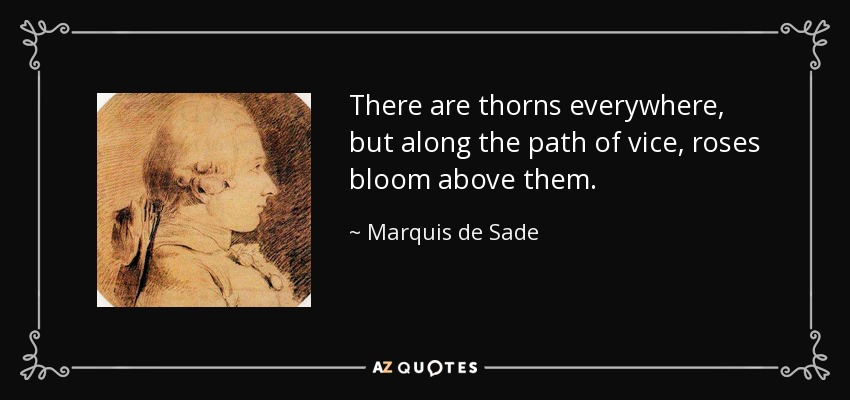 There are thorns everywhere, but along the path of vice, roses bloom above them. - Marquis de Sade