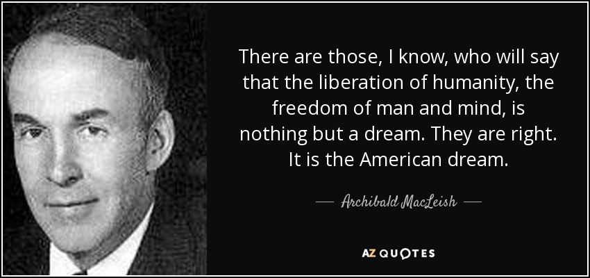There are those, I know, who will say that the liberation of humanity, the freedom of man and mind, is nothing but a dream. They are right. It is the American dream. - Archibald MacLeish