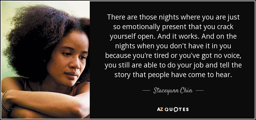 There are those nights where you are just so emotionally present that you crack yourself open. And it works. And on the nights when you don't have it in you because you're tired or you've got no voice, you still are able to do your job and tell the story that people have come to hear. - Staceyann Chin