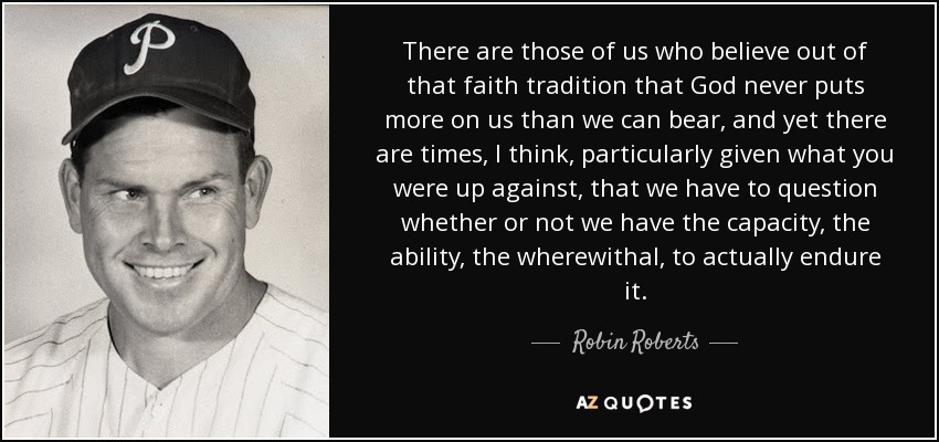 There are those of us who believe out of that faith tradition that God never puts more on us than we can bear, and yet there are times, I think, particularly given what you were up against, that we have to question whether or not we have the capacity, the ability, the wherewithal, to actually endure it. - Robin Roberts