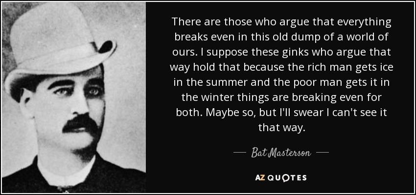 There are those who argue that everything breaks even in this old dump of a world of ours. I suppose these ginks who argue that way hold that because the rich man gets ice in the summer and the poor man gets it in the winter things are breaking even for both. Maybe so, but I'll swear I can't see it that way. - Bat Masterson