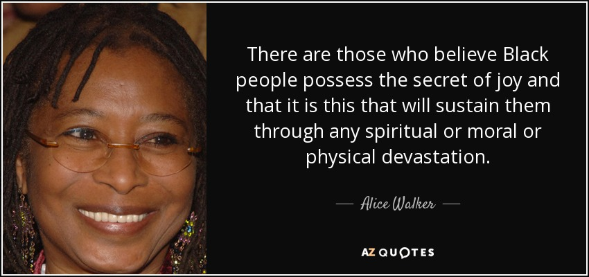 There are those who believe Black people possess the secret of joy and that it is this that will sustain them through any spiritual or moral or physical devastation. - Alice Walker
