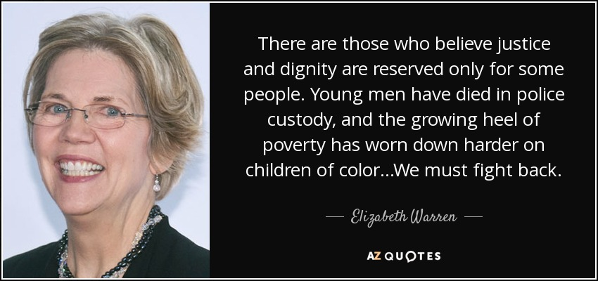 There are those who believe justice and dignity are reserved only for some people. Young men have died in police custody, and the growing heel of poverty has worn down harder on children of color...We must fight back. - Elizabeth Warren