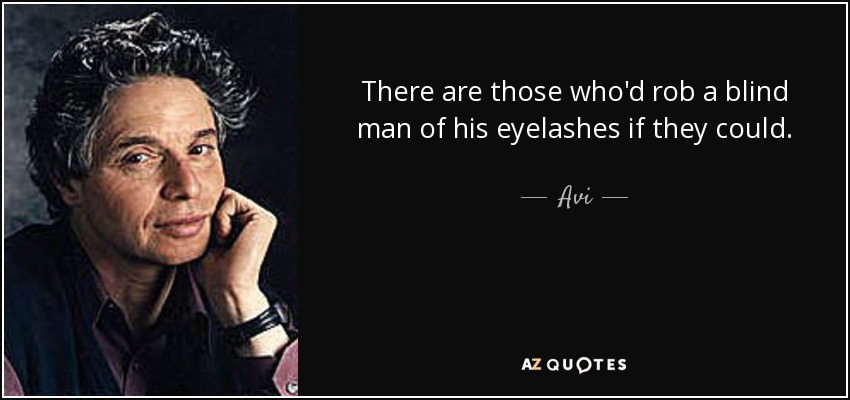 There are those who'd rob a blind man of his eyelashes if they could. - Avi