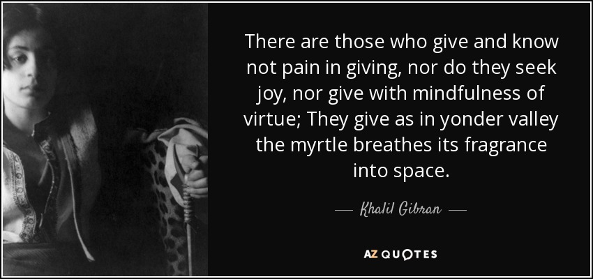 There are those who give and know not pain in giving, nor do they seek joy, nor give with mindfulness of virtue; They give as in yonder valley the myrtle breathes its fragrance into space. - Khalil Gibran