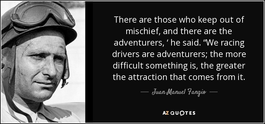 "There are those who keep out of mischief, and there are the adventurers, ' he said. ""We racing drivers are adventurers; the more difficult something is, the greater the attraction that comes from it. - Juan Manuel Fangio"