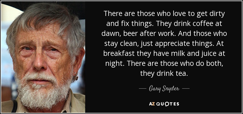 There are those who love to get dirty and fix things. They drink coffee at dawn, beer after work. And those who stay clean, just appreciate things. At breakfast they have milk and juice at night. There are those who do both, they drink tea. - Gary Snyder