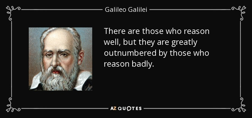 There are those who reason well, but they are greatly outnumbered by those who reason badly. - Galileo Galilei