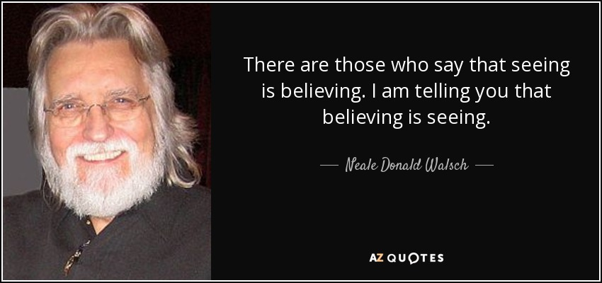 There are those who say that seeing is believing. I am telling you that believing is seeing. - Neale Donald Walsch