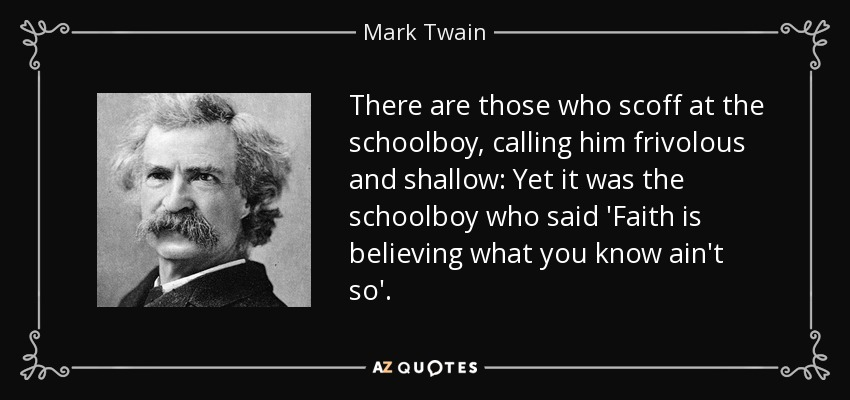 There are those who scoff at the schoolboy, calling him frivolous and shallow: Yet it was the schoolboy who said 'Faith is believing what you know ain't so'. - Mark Twain