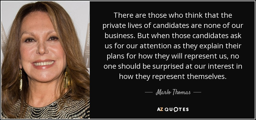 There are those who think that the private lives of candidates are none of our business. But when those candidates ask us for our attention as they explain their plans for how they will represent us, no one should be surprised at our interest in how they represent themselves. - Marlo Thomas