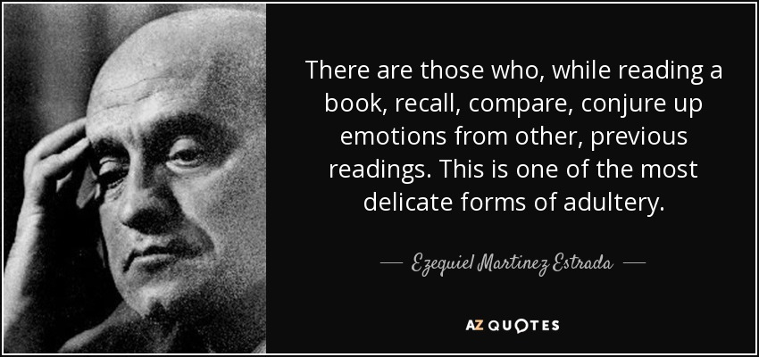 There are those who, while reading a book, recall, compare, conjure up emotions from other, previous readings. This is one of the most delicate forms of adultery. - Ezequiel Martinez Estrada