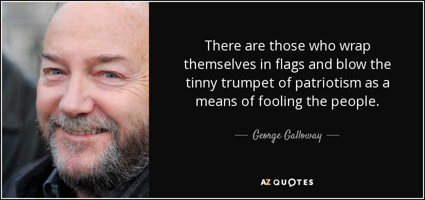 There are those who wrap themselves in flags and blow the tinny trumpet of patriotism as a means of fooling the people. - George Galloway