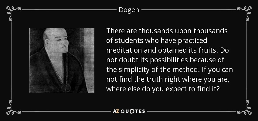 There are thousands upon thousands of students who have practiced meditation and obtained its fruits. Do not doubt its possibilities because of the simplicity of the method. If you can not find the truth right where you are, where else do you expect to find it? - Dogen