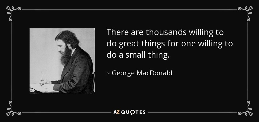 There are thousands willing to do great things for one willing to do a small thing. - George MacDonald