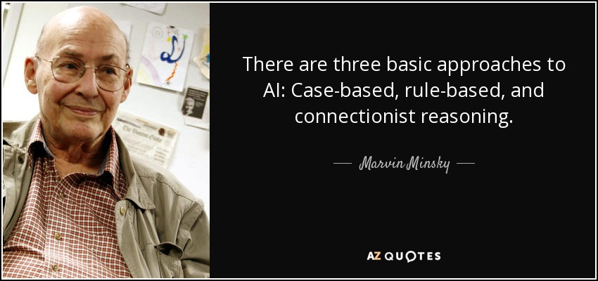There are three basic approaches to AI: Case-based, rule-based, and connectionist reasoning. - Marvin Minsky