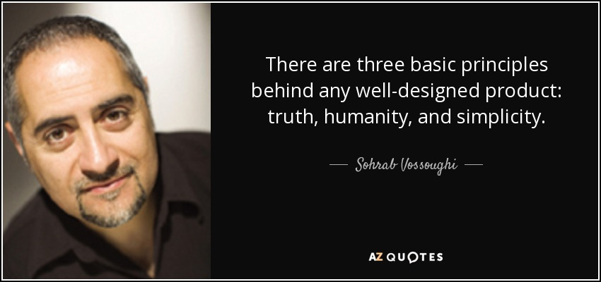 There are three basic principles behind any well-designed product: truth, humanity, and simplicity. - Sohrab Vossoughi