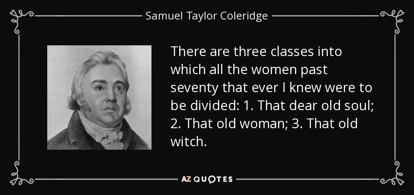 There are three classes into which all the women past seventy that ever I knew were to be divided: 1. That dear old soul; 2. That old woman; 3. That old witch. - Samuel Taylor Coleridge