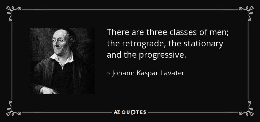 There are three classes of men; the retrograde, the stationary and the progressive. - Johann Kaspar Lavater