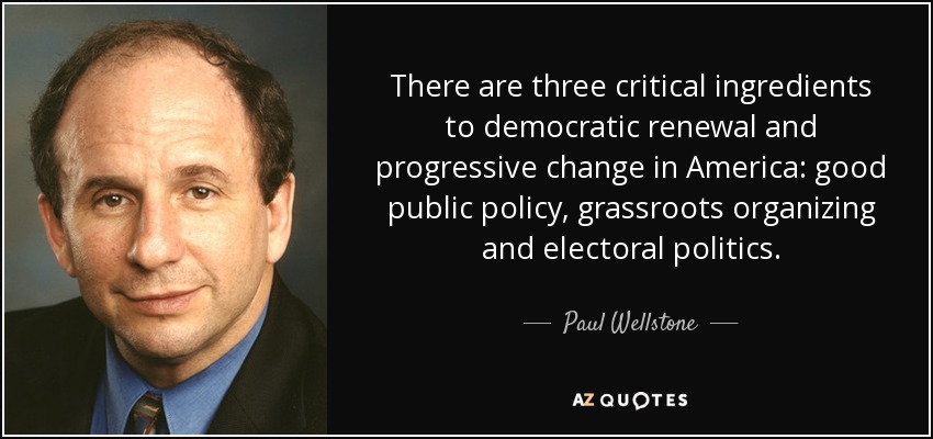 There are three critical ingredients to democratic renewal and progressive change in America: good public policy, grassroots organizing and electoral politics. - Paul Wellstone