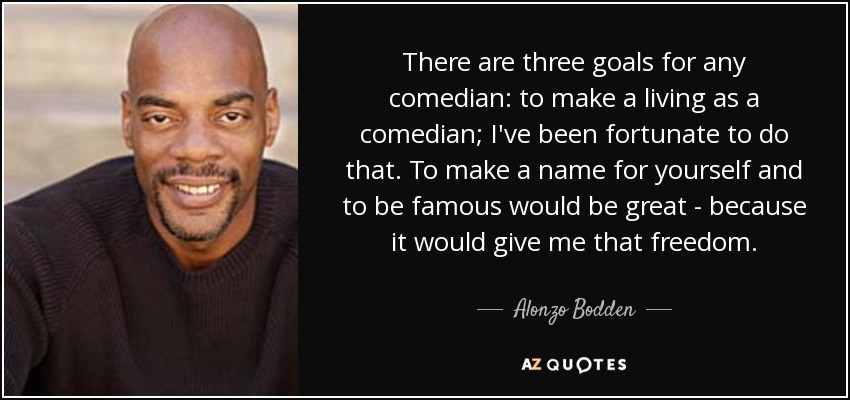 There are three goals for any comedian: to make a living as a comedian; I've been fortunate to do that. To make a name for yourself and to be famous would be great - because it would give me that freedom. - Alonzo Bodden