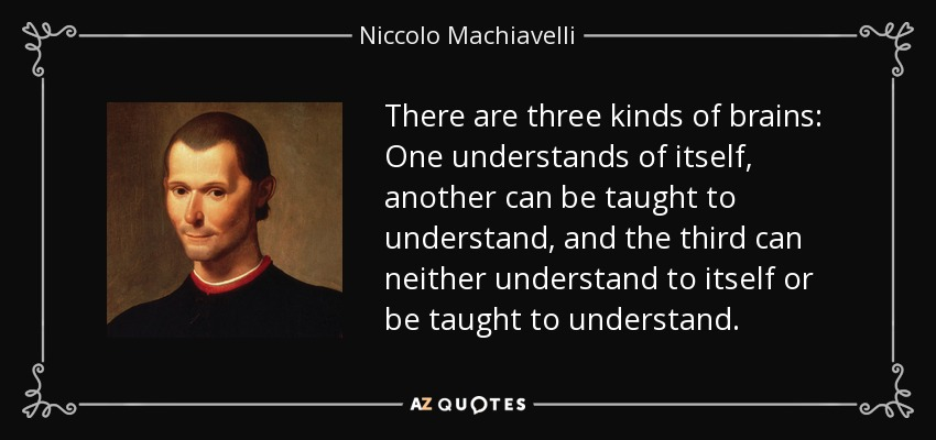 There are three kinds of brains: One understands of itself, another can be taught to understand, and the third can neither understand to itself or be taught to understand. - Niccolo Machiavelli