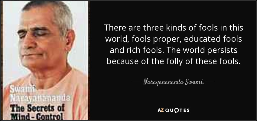 There are three kinds of fools in this world, fools proper, educated fools and rich fools. The world persists because of the folly of these fools. - Narayanananda Swami.