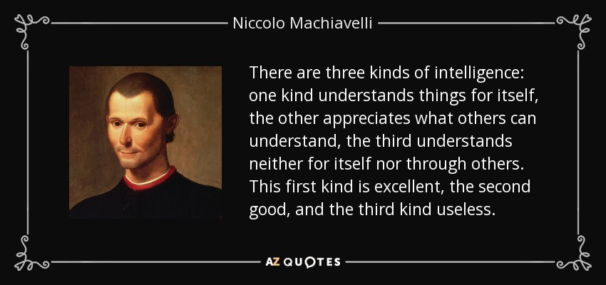 There are three kinds of intelligence: one kind understands things for itself, the other appreciates what others can understand, the third understands neither for itself nor through others. This first kind is excellent, the second good, and the third kind useless. - Niccolo Machiavelli