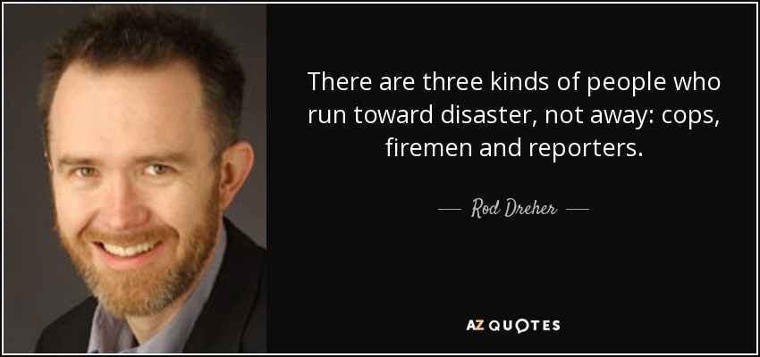 There are three kinds of people who run toward disaster, not away: cops, firemen and reporters. - Rod Dreher