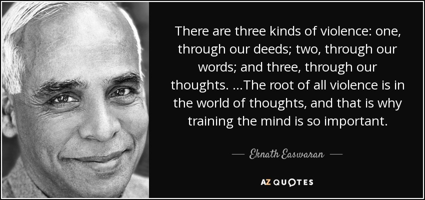 There are three kinds of violence: one, through our deeds; two, through our words; and three, through our thoughts. …The root of all violence is in the world of thoughts, and that is why training the mind is so important. - Eknath Easwaran