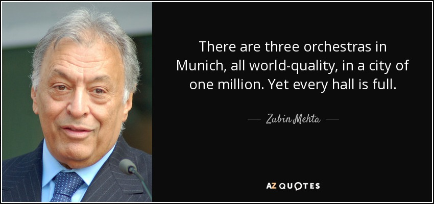 There are three orchestras in Munich, all world-quality, in a city of one million. Yet every hall is full. - Zubin Mehta