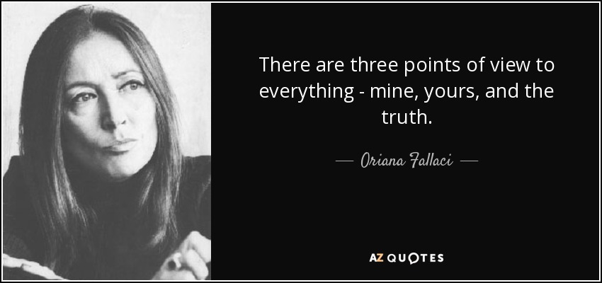 There are three points of view to everything - mine, yours, and the truth. - Oriana Fallaci