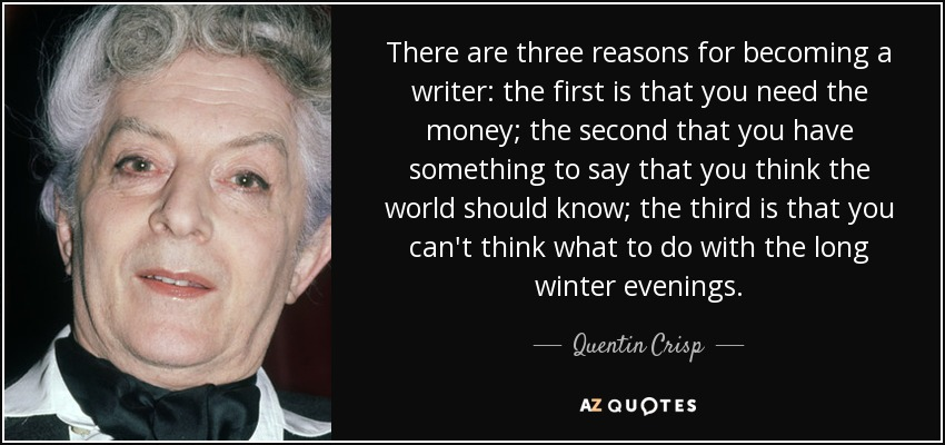 There are three reasons for becoming a writer: the first is that you need the money; the second that you have something to say that you think the world should know; the third is that you can't think what to do with the long winter evenings. - Quentin Crisp