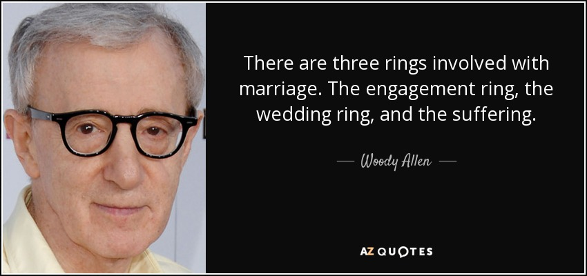 There are three rings involved with marriage. The engagement ring, the wedding ring, and the suffering. - Woody Allen