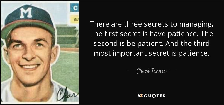 There are three secrets to managing. The first secret is have patience. The second is be patient. And the third most important secret is patience. - Chuck Tanner