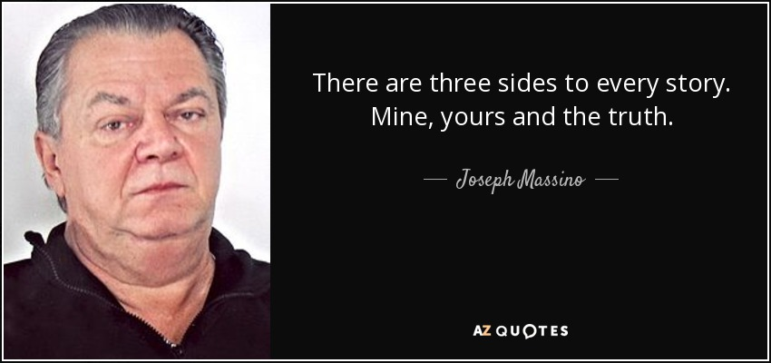 There are three sides to every story. Mine, yours and the truth. - Joseph Massino