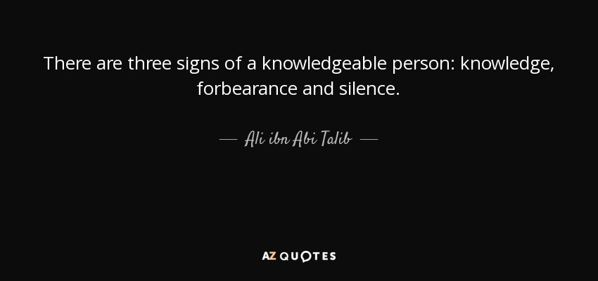 There are three signs of a knowledgeable person: knowledge, forbearance and silence. - Ali ibn Abi Talib