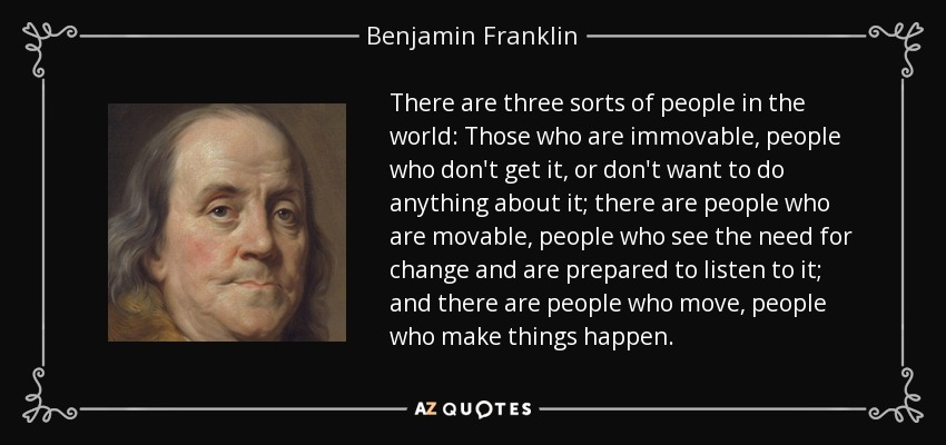 There are three sorts of people in the world: Those who are immovable, people who don't get it, or don't want to do anything about it; there are people who are movable, people who see the need for change and are prepared to listen to it; and there are people who move, people who make things happen. - Benjamin Franklin