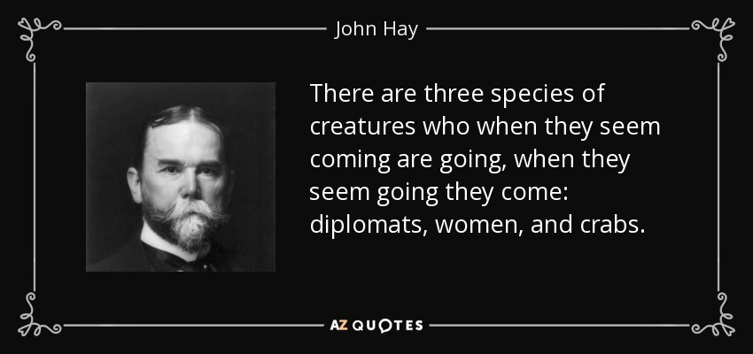 There are three species of creatures who when they seem coming are going, when they seem going they come: diplomats, women, and crabs. - John Hay
