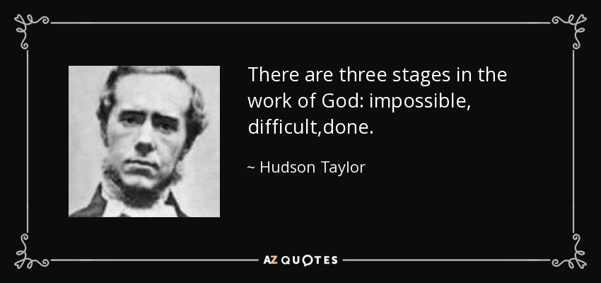 There are three stages in the work of God: impossible, difficult,done. - Hudson Taylor