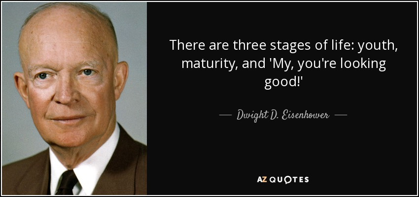 There are three stages of life: youth, maturity, and 'My, you're looking good!' - Dwight D. Eisenhower