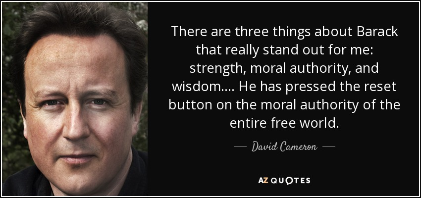 There are three things about Barack that really stand out for me: strength, moral authority, and wisdom. ... He has pressed the reset button on the moral authority of the entire free world. - David Cameron