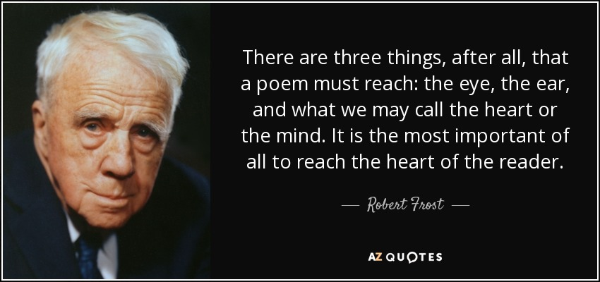 There are three things, after all, that a poem must reach: the eye, the ear, and what we may call the heart or the mind. It is the most important of all to reach the heart of the reader. - Robert Frost
