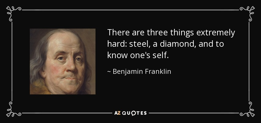 There are three things extremely hard: steel, a diamond, and to know one's self. - Benjamin Franklin