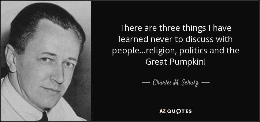 There are three things I have learned never to discuss with people... Religion, Politics, and The Great Pumpkin. - Charles M. Schulz