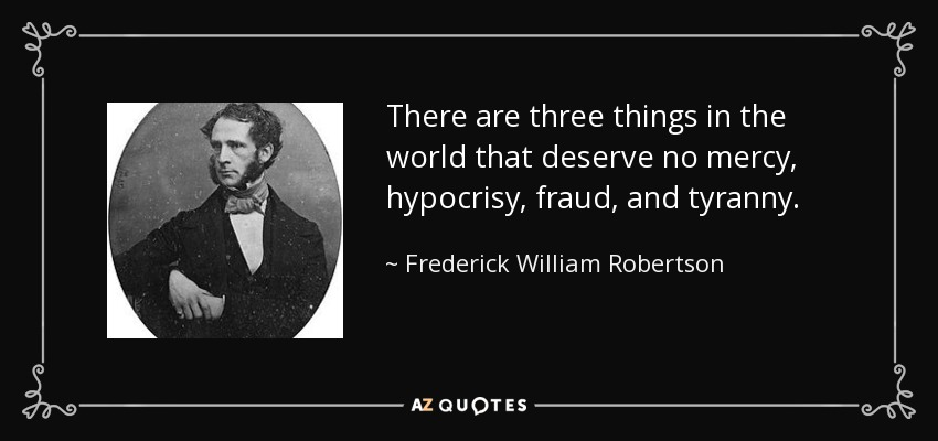 There are three things in the world that deserve no mercy, hypocrisy, fraud, and tyranny. - Frederick William Robertson