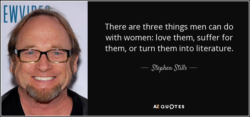 There are three things men can do with women: love them, suffer for them, or turn them into literature. - Stephen Stills