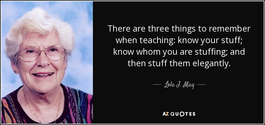 There are three things to remember when teaching: know your stuff; know whom you are stuffing; and then stuff them elegantly. - Lola J. May