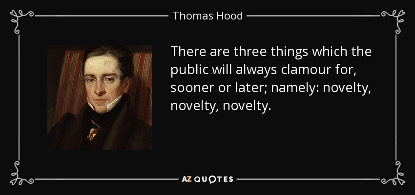 There are three things which the public will always clamour for, sooner or later; namely: novelty, novelty, novelty. - Thomas Hood