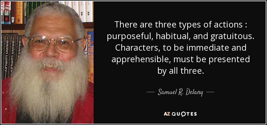 There are three types of actions : purposeful, habitual, and gratuitous. Characters , to be immediate and apprehensible, must be presented by all three. - Samuel R. Delany